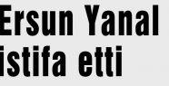Ersun Yanal istifa etti
