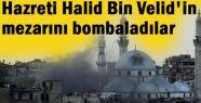 Esed; Halid Bin Velid'in mezarını bombaladı