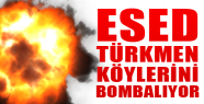 Esed, Türkmen Köylerini Bombalıyor