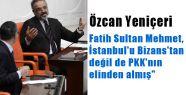 Fatih, İstanbul'u Bizans'tan değil de PKK'nın elinden almış