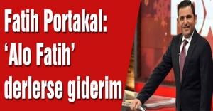 Fatih Portakal: 'Alo Fatih' derlerse giderim