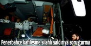 Fenerbahçe kafilesine silahlı saldırıya soruşturma