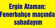'Fenerbahçe maçında sahadayım'