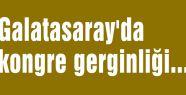 Galatasaray'da kongre gerginliği...