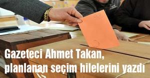 Gazeteci Ahmet Takan, planlanan seçim hilelerini yazdı
