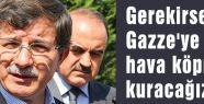Gerekirse Gazze'ye hava köprüsü kuracağız