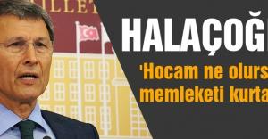 Halaçoğlu: 'Hocam ne olursunuz memleketi kurtarın'