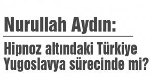 Hipnoz altındaki Türkiye Yugoslavya sürecinde mi?