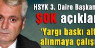 HSYK 3. Daire Başkanından ŞOK açıklama