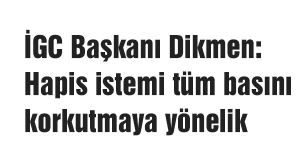 İGC Başkanı Dikmen: Hapis istemi tüm basını korkutmaya yönelik
