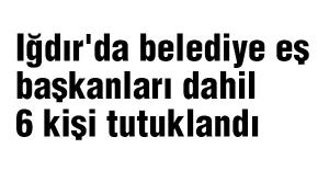 Iğdır'da belediye eş başkanları dahil 6 kişi tutuklandı