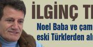 ilginç tez: Noel Baba ve çam ağacı eski Türklerden alınma