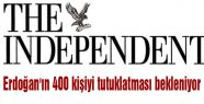 Independent: Erdoğan'ın 400 kişiyi tutuklatması bekleniyor