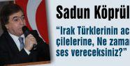 Irak Türklerinin acı, çilelerine, Ne zaman ses vereceksiniz?