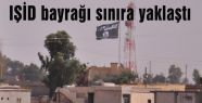 IŞİD bayrağı sınıra yaklaştı