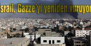 İsrail, Gazze'yi yeniden vuruyor