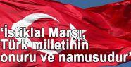 'İstiklal Marşı, Türk milletinin onuru ve namusudur'