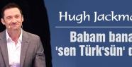 Jackman: Babam bana, 'sen Türk'sün' derdi