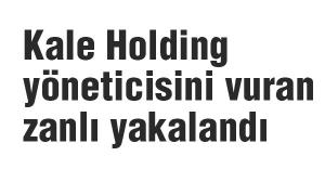Kale Holding yöneticisini vuran zanlı yakalandı