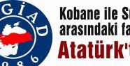 Kobane ile Suruç arasındaki fark Atatürk'tür