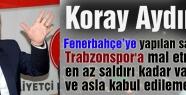 Koray Aydın; Alçakca saldırı Trabzon'a mal edilemez