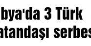 Libya'da 3 Türk vatandaşı serbest