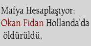 Mafya Hesaplaşıyor; Okan Fidan Hollanda'da öldürüldü,