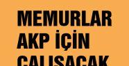 Memurlar AKP için çalışacak