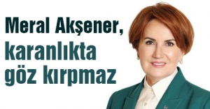 Meral Akşener, karanlıkta göz kırpmaz
