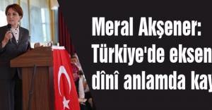 Meral Akşener: Türkiye'de eksen, dînî anlamda kaymıştır