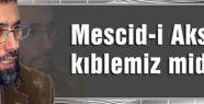 'MESCİD-İ AKSA KIBLEMİZ DEĞİLDİR'