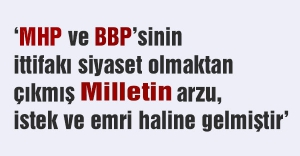 MHP-BBP İttifakı siyasetin değil Milletin emri