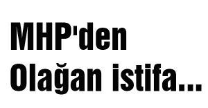 MHP'den olağan istifa...