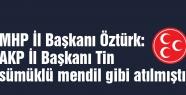 MHP İl Başkanı Öztürk: AKP'li Tin sümüklü mendil gibi atılmıştı