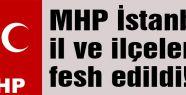 MHP İstanbul Teşkilatları fesh edildi...