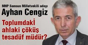 MHP'li Ayhan Cengiz; Toplumdakİ ahlaki çöküş tesadüf müdür?