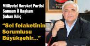 MHP Samsun İl Başkanı Kılıç; Sel felaketinin Sorumlusu Büyükşehir...