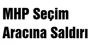 MHP Seçim Aracına Saldırı