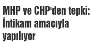 MHP ve CHP'den tepki: İntikam amacıyla yapılıyor