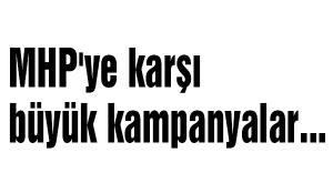 MHP'ye karşı büyük kampanyalar...