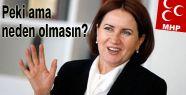 MHP'li Akşener'le Neden Olmasın?..