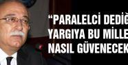 """""""PARALELCİ DEDİĞİNİZ YARGIYA BU MİLLET NASIL GÜVENECEK?"""""""