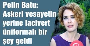 Pelin Batu: Askeri vesayetin yerine lacivert üniformalı bir şey geldi