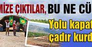 PKK Önce yolu kapattı sonra çadır kurdu...