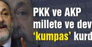 PKK ve AKP millete ve devlete 'kumpas' kurdu