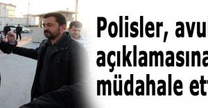 Polisler, avukatın açıklamasına müdahale etti