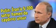 Putin: İran'a S-300 satışı Yemen'de caydırıcı unsur