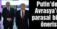 Putin'den parasal birlik önerisi