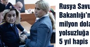 Rusya'da 60 milyon dolarlık yolsuzluğa 5 yıl hapis...