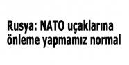 Rusya: NATO uçaklarına önleme yapmamız normal